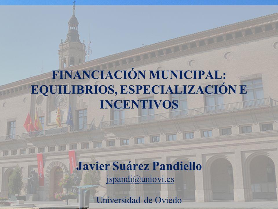 FINANCIACIÓN MUNICIPAL: EQUILIBRIOS, ESPECIALIZACIÓN E INCENTIVOS Javier Suárez Pandiello jspandi@uniovi.es Universidad de Oviedo