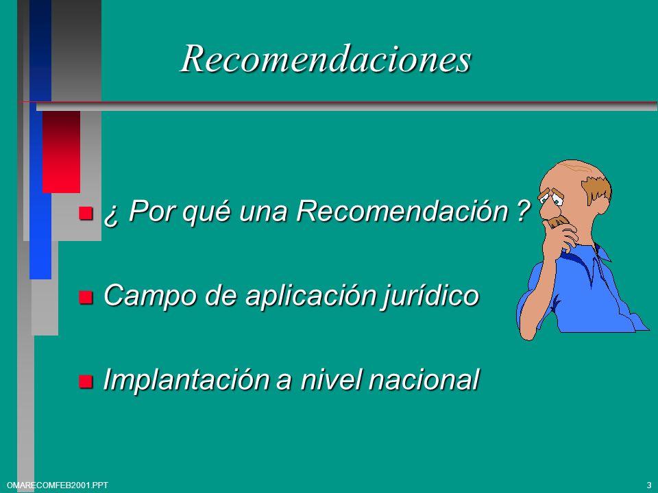 Recomendaciones n ¿ Por qué una Recomendación ? n Campo de aplicación jurídico n Implantación a nivel nacional 3OMARECOMFEB2001.PPT