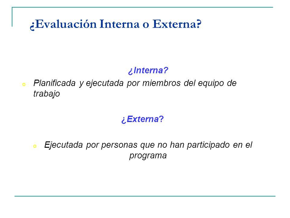 ¿Evaluación Interna o Externa? ¿Interna? o Planificada y ejecutada por miembros del equipo de trabajo ¿Externa? o Ejecutada por personas que no han pa