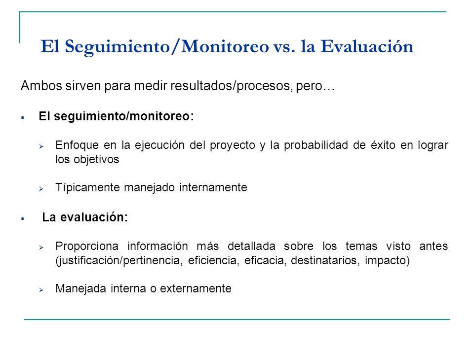El Seguimiento/Monitoreo vs. la Evaluación Ambos sirven para medir resultados/procesos, pero… El seguimiento/monitoreo: Enfoque en la ejecución del pr