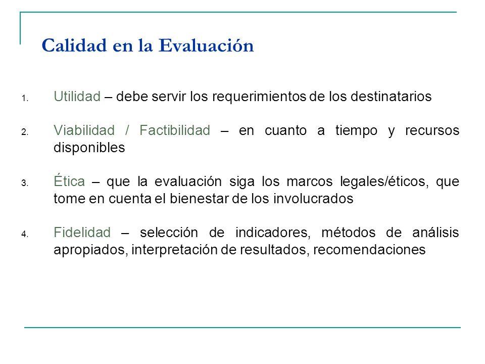 Calidad en la Evaluación 1. Utilidad – debe servir los requerimientos de los destinatarios 2. Viabilidad / Factibilidad – en cuanto a tiempo y recurso