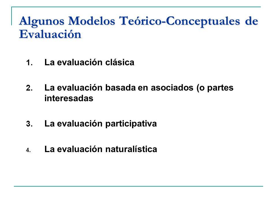 Algunos Modelos Teórico-Conceptuales de Evaluación 1. La evaluación clásica 2. La evaluación basada en asociados (o partes interesadas 3. La evaluació