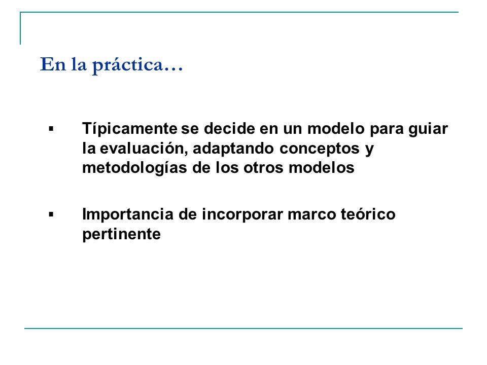 En la práctica… Típicamente se decide en un modelo para guiar la evaluación, adaptando conceptos y metodologías de los otros modelos Importancia de in