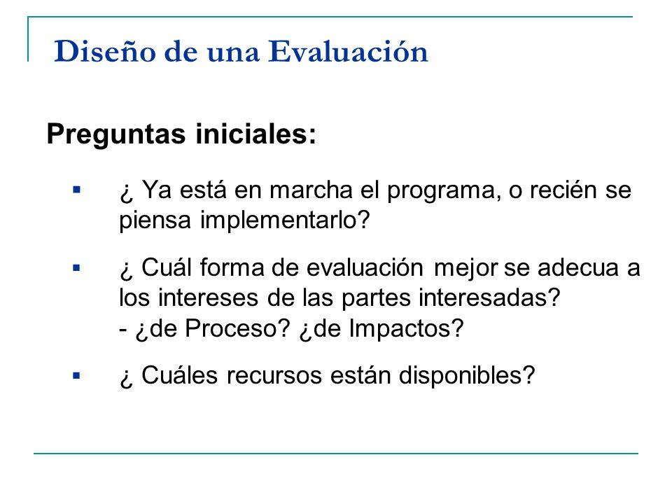 Diseño de una Evaluación Preguntas iniciales: ¿ Ya está en marcha el programa, o recién se piensa implementarlo? ¿ Cuál forma de evaluación mejor se a