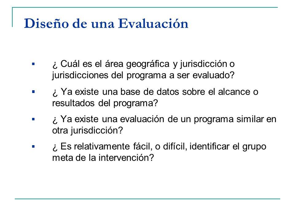 Diseño de una Evaluación ¿ Cuál es el área geográfica y jurisdicción o jurisdicciones del programa a ser evaluado? ¿ Ya existe una base de datos sobre