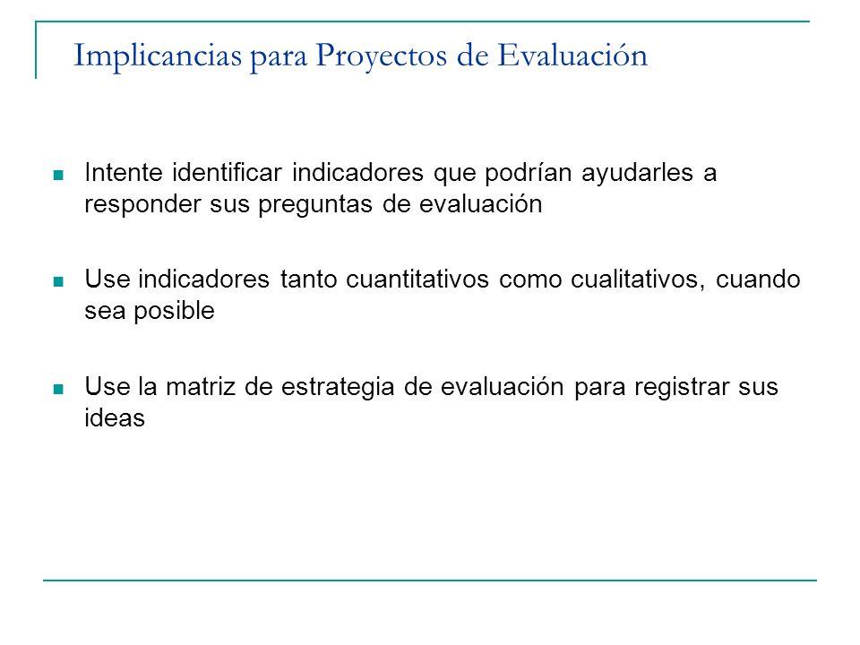 Implicancias para Proyectos de Evaluación Intente identificar indicadores que podrían ayudarles a responder sus preguntas de evaluación Use indicadore