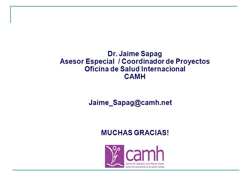 Dr. Jaime Sapag Asesor Especial / Coordinador de Proyectos Oficina de Salud Internacional CAMH Jaime_Sapag@camh.net MUCHAS GRACIAS!