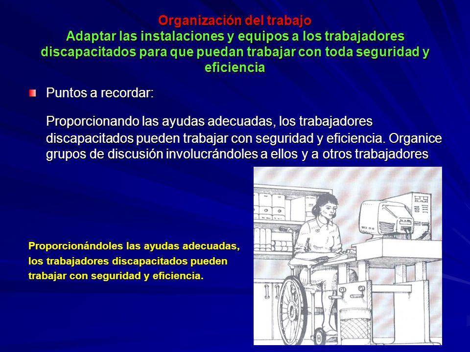 Organización del trabajo Adaptar las instalaciones y equipos a los trabajadores discapacitados para que puedan trabajar con toda seguridad y eficienci