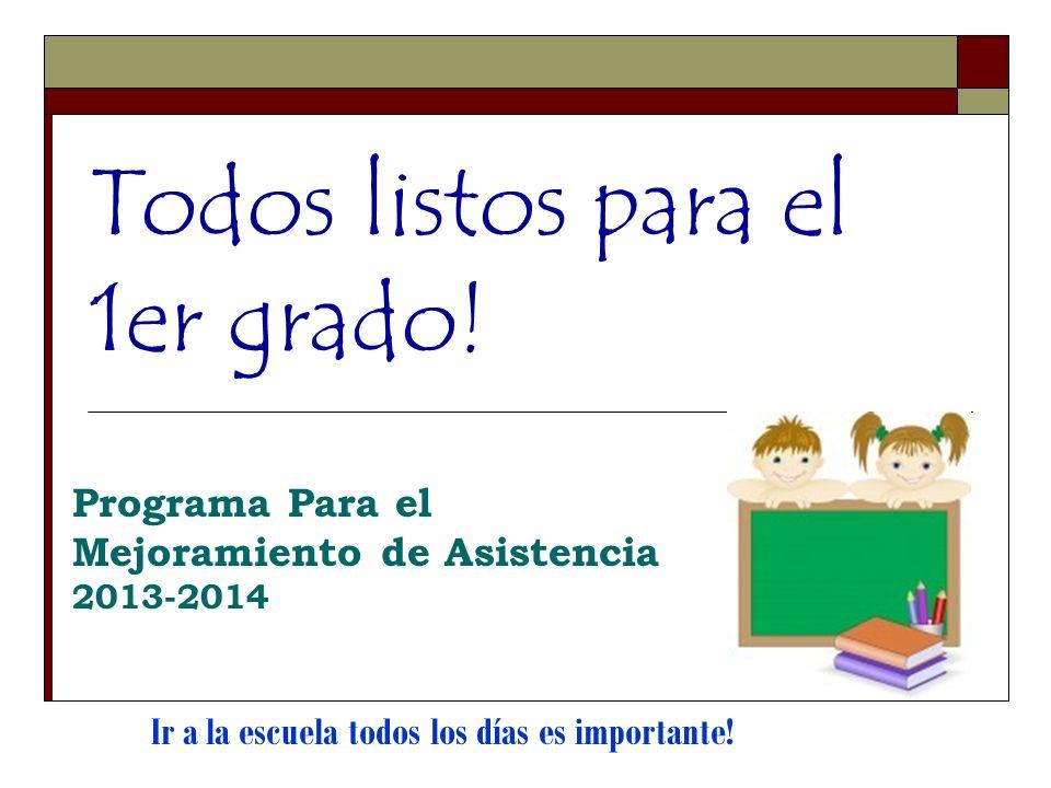 Todos listos para el 1er grado! Programa Para el Mejoramiento de Asistencia 2013-2014 Ir a la escuela todos los días es importante!