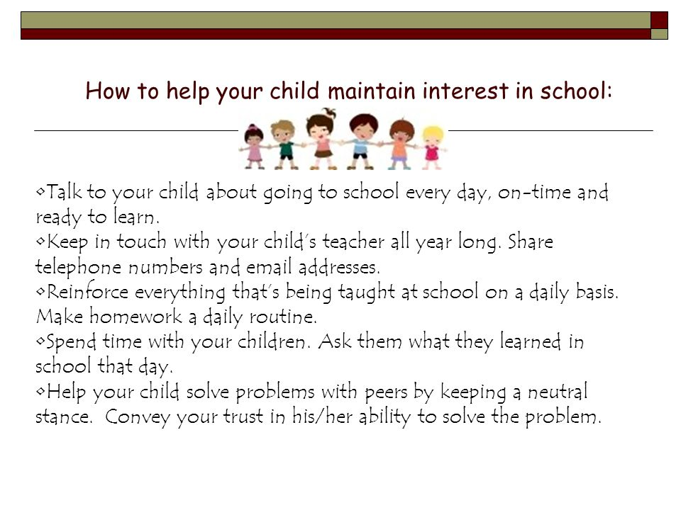 How to help your child maintain interest in school: Talk to your child about going to school every day, on-time and ready to learn. Keep in touch with