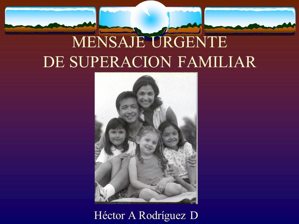 MENSAJE URGENTE DE SUPERACION FAMILIAR Héctor A Rodríguez D