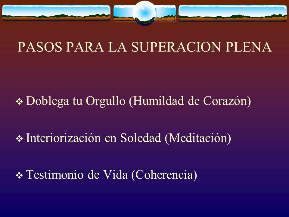 PASOS PARA LA SUPERACION PLENA Doblega tu Orgullo (Humildad de Corazón) Interiorización en Soledad (Meditación) Testimonio de Vida (Coherencia)