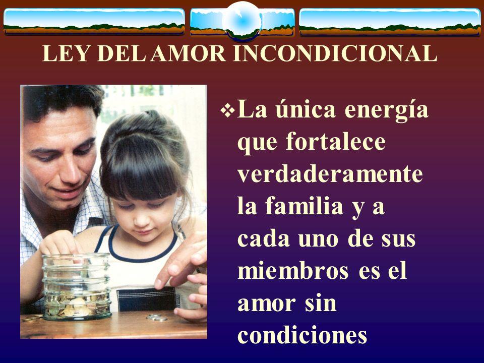 LEY DEL AMOR INCONDICIONAL La única energía que fortalece verdaderamente la familia y a cada uno de sus miembros es el amor sin condiciones