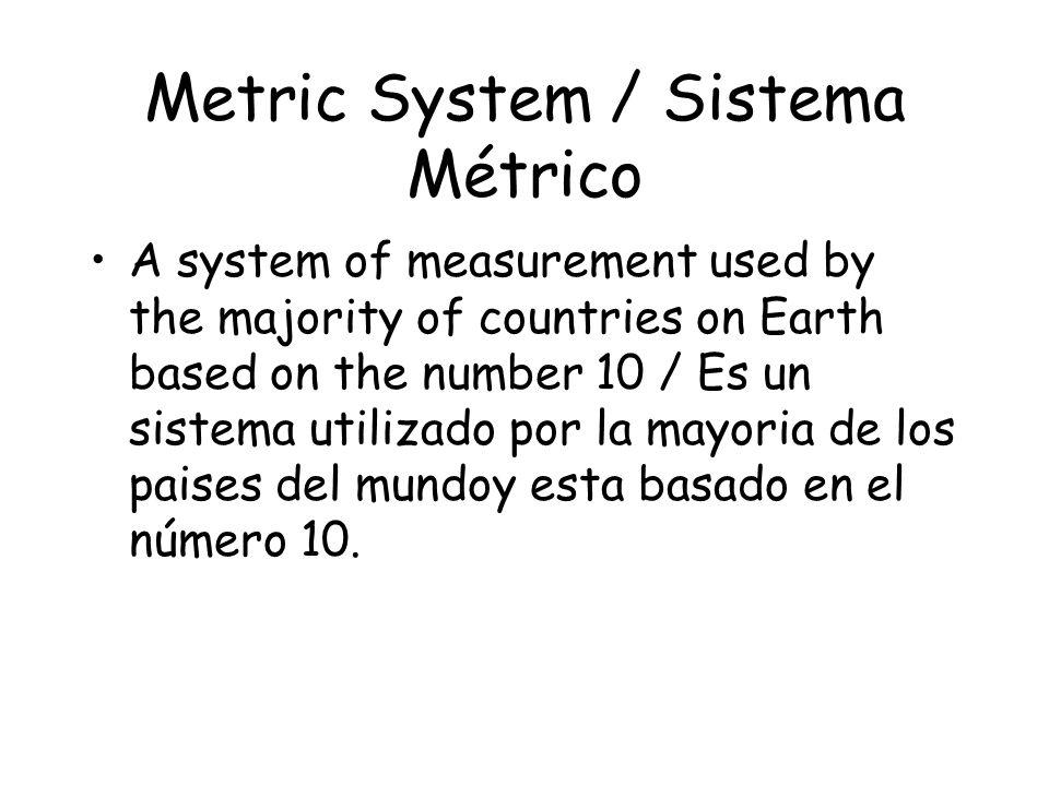 Metric System / Sistema Métrico A system of measurement used by the majority of countries on Earth based on the number 10 / Es un sistema utilizado por la mayoria de los paises del mundoy esta basado en el número 10.
