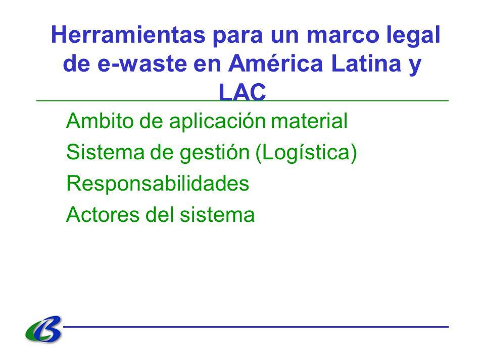 Herramientas para un marco legal de e-waste en América Latina y LAC Ambito de aplicación material Sistema de gestión (Logística) Responsabilidades Act