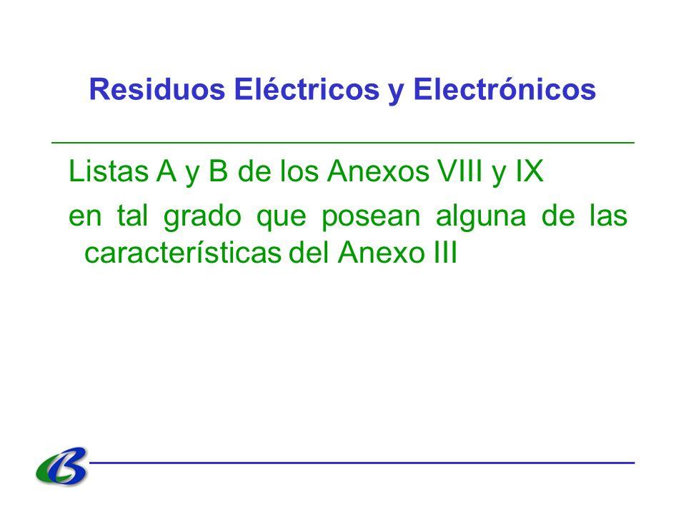 Residuos Eléctricos y Electrónicos Listas A y B de los Anexos VIII y IX en tal grado que posean alguna de las características del Anexo III