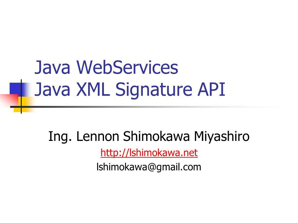 Java WebServices Java XML Signature API Ing. Lennon Shimokawa Miyashiro http://lshimokawa.net lshimokawa@gmail.com