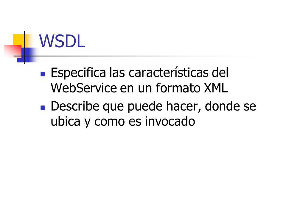 WSDL Especifica las características del WebService en un formato XML Describe que puede hacer, donde se ubica y como es invocado