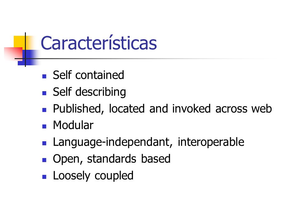 Características Self contained Self describing Published, located and invoked across web Modular Language-independant, interoperable Open, standards b