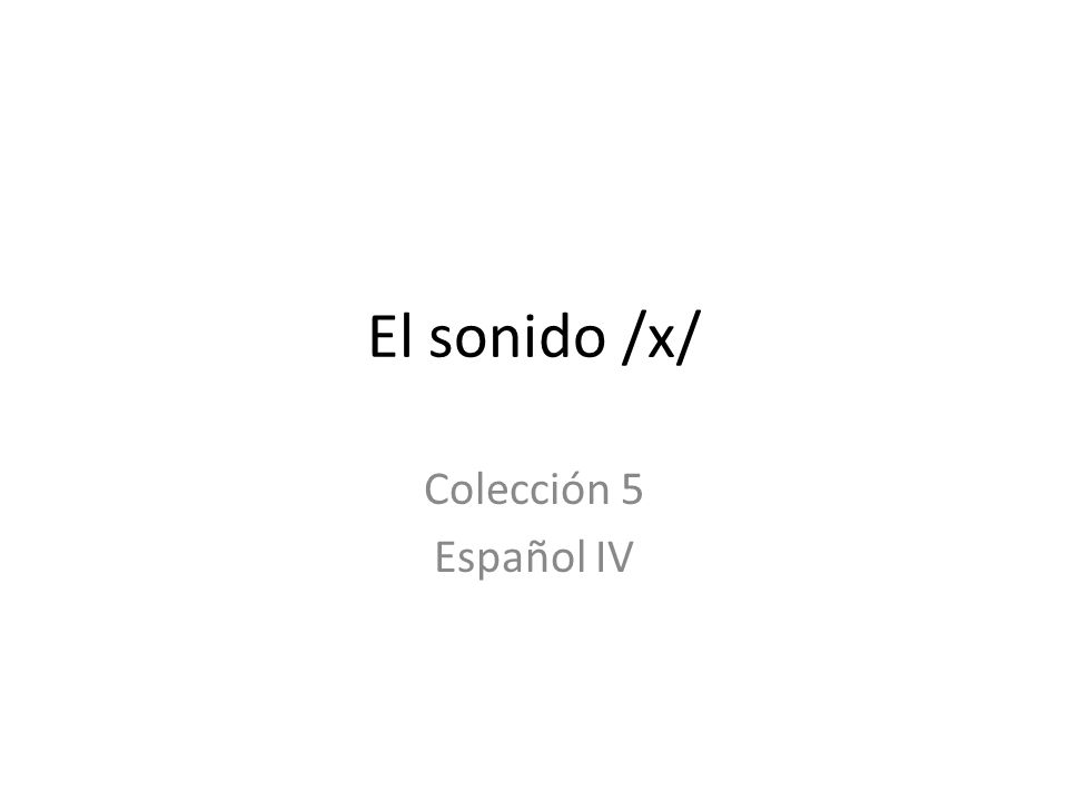 El sonido /x/ Colección 5 Español IV