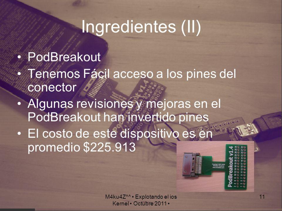 M4ku4Z^^ Explotando el ios Kernel Octubre 2011 11 Ingredientes (II) PodBreakout Tenemos Fácil acceso a los pines del conector Algunas revisiones y mej