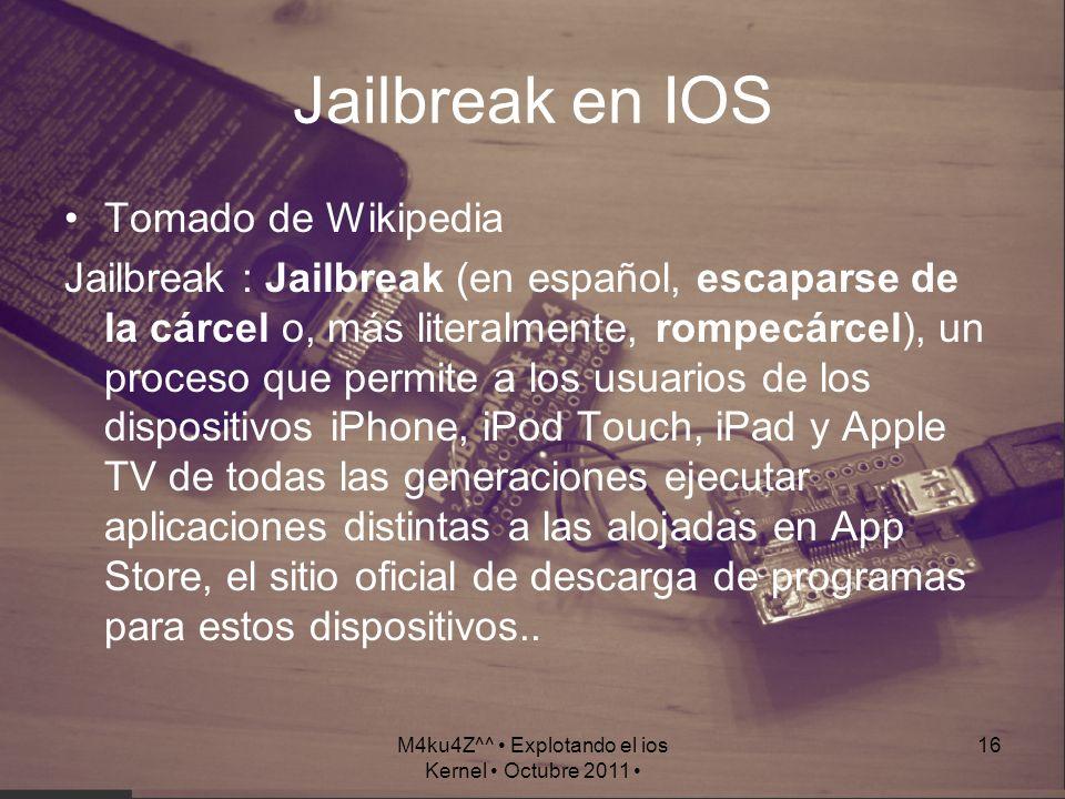 M4ku4Z^^ Explotando el ios Kernel Octubre 2011 16 Jailbreak en IOS Tomado de Wikipedia Jailbreak : Jailbreak (en español, escaparse de la cárcel o, má
