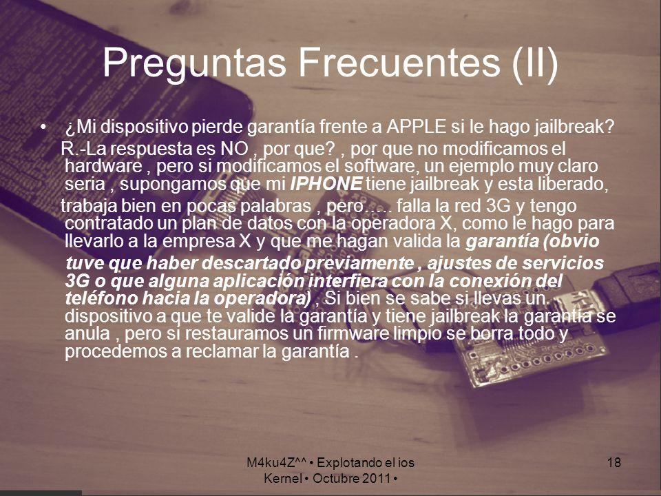 M4ku4Z^^ Explotando el ios Kernel Octubre 2011 18 Preguntas Frecuentes (II) ¿Mi dispositivo pierde garantía frente a APPLE si le hago jailbreak? R.-La