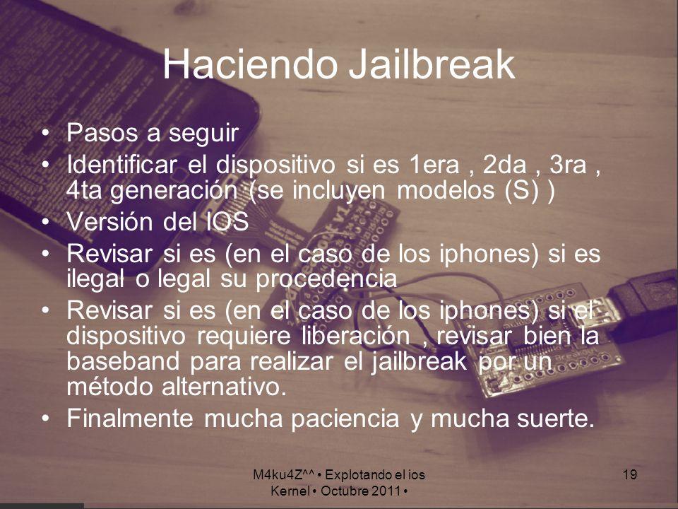 M4ku4Z^^ Explotando el ios Kernel Octubre 2011 19 Haciendo Jailbreak Pasos a seguir Identificar el dispositivo si es 1era, 2da, 3ra, 4ta generación (s
