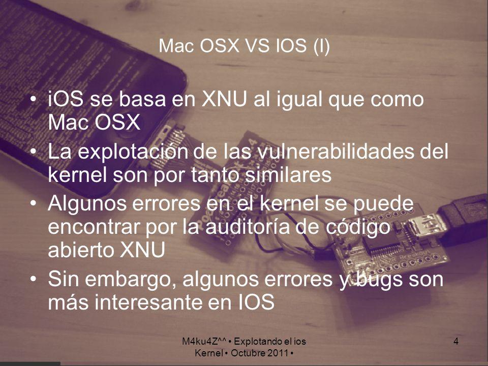 M4ku4Z^^ Explotando el ios Kernel Octubre 2011 4 Mac OSX VS IOS (I) iOS se basa en XNU al igual que como Mac OSX La explotación de las vulnerabilidade