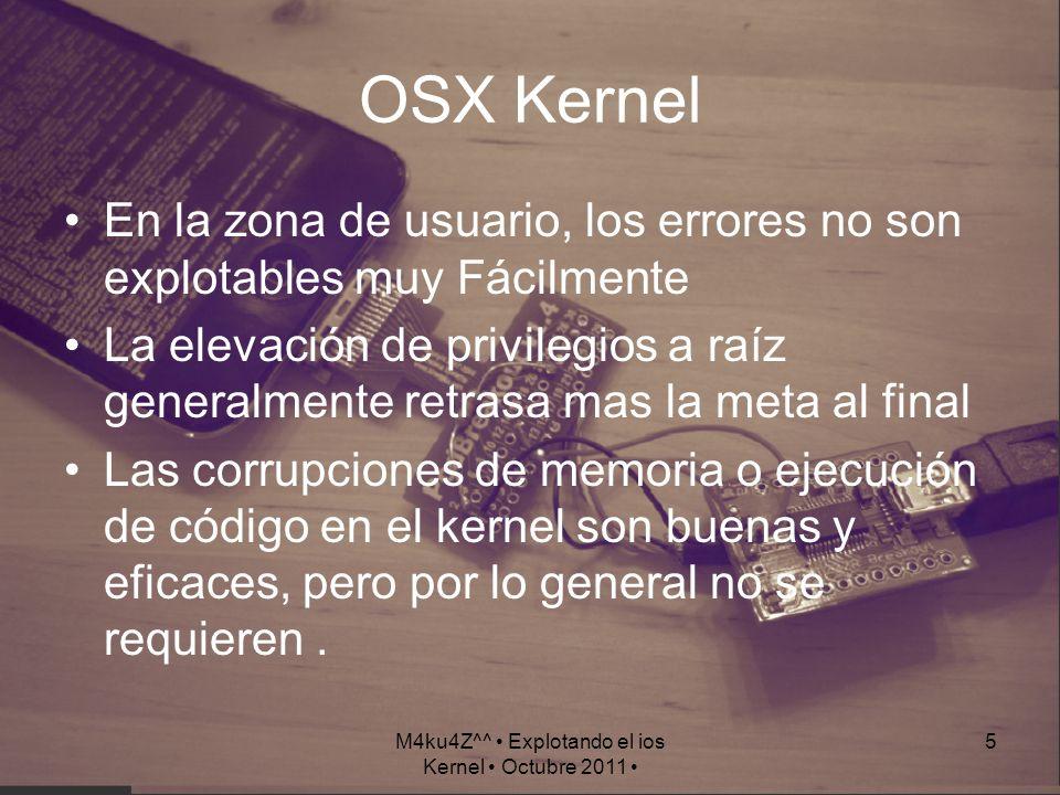 M4ku4Z^^ Explotando el ios Kernel Octubre 2011 6 iOS Kernel En la zona de usuario, los errores son bastantes explotables elevación de privilegios a raíz de un punto de partida Las corrupciones de memoria o ejecuciones de código en el kernel siempre son necesarias