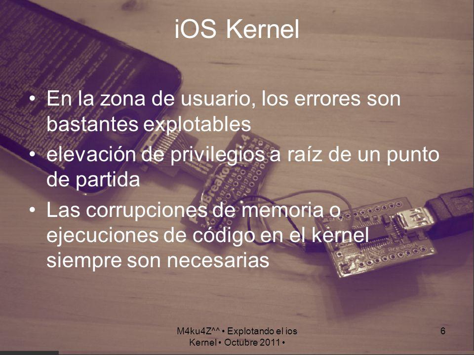 M4ku4Z^^ Explotando el ios Kernel Octubre 2011 6 iOS Kernel En la zona de usuario, los errores son bastantes explotables elevación de privilegios a ra