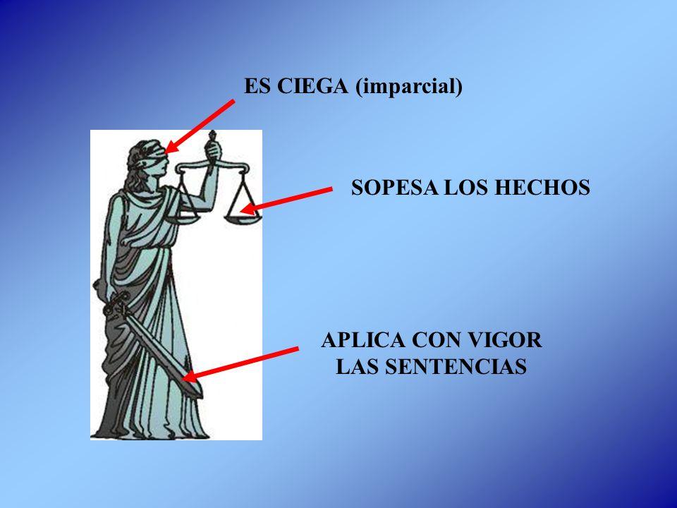 ES CIEGA (imparcial) APLICA CON VIGOR LAS SENTENCIAS SOPESA LOS HECHOS