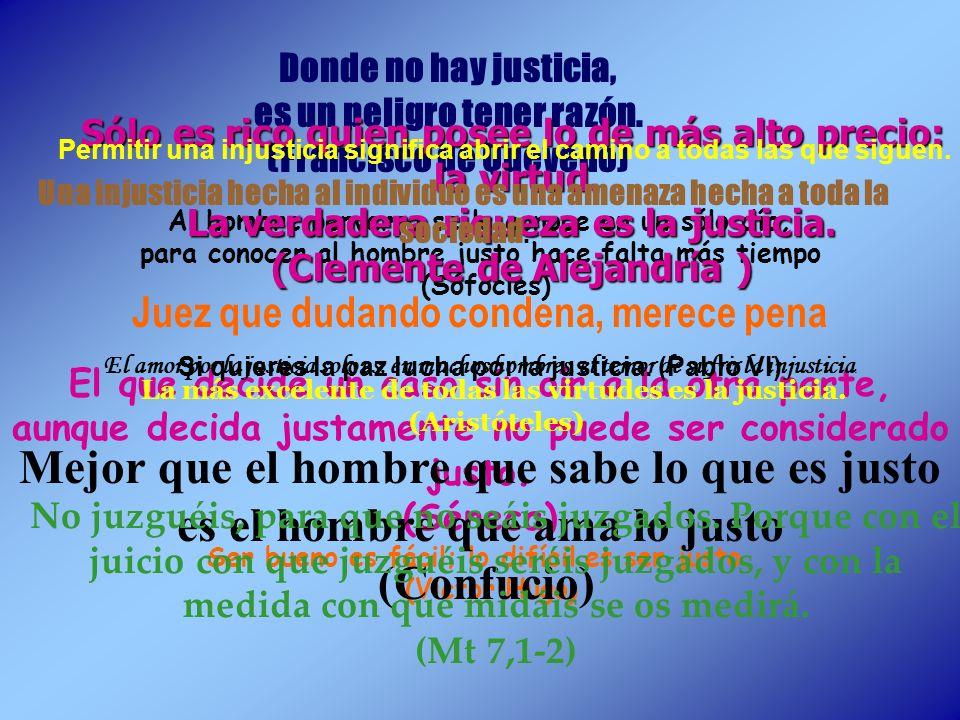 Donde no hay justicia, es un peligro tener razón. (Francisco de Quevedo) Al hombre perverso se le conoce en un sólo día; para conocer al hombre justo