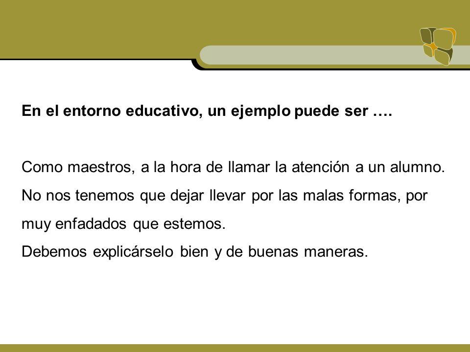 En el entorno educativo, un ejemplo puede ser …. Como maestros, a la hora de llamar la atención a un alumno. No nos tenemos que dejar llevar por las m