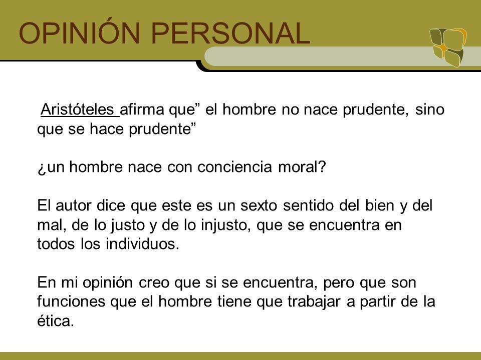 OPINIÓN PERSONAL Aristóteles afirma que el hombre no nace prudente, sino que se hace prudente ¿un hombre nace con conciencia moral? El autor dice que