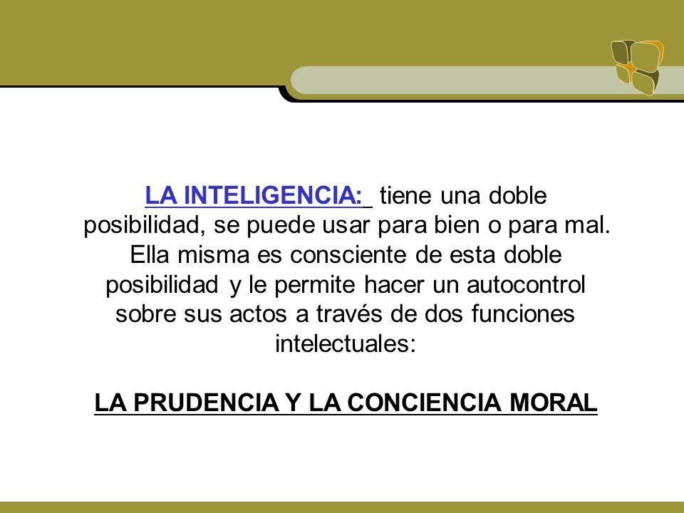LA INTELIGENCIA: tiene una doble posibilidad, se puede usar para bien o para mal. Ella misma es consciente de esta doble posibilidad y le permite hace