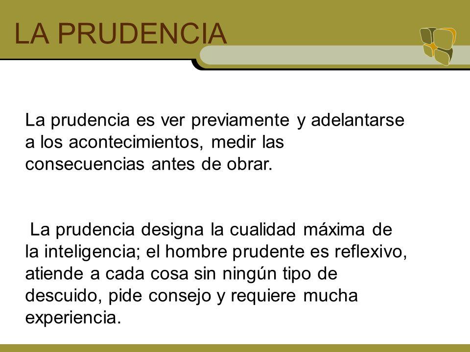 LA PRUDENCIA La prudencia es ver previamente y adelantarse a los acontecimientos, medir las consecuencias antes de obrar. La prudencia designa la cual