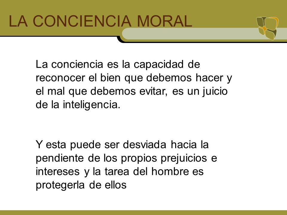 LA CONCIENCIA MORAL La conciencia es la capacidad de reconocer el bien que debemos hacer y el mal que debemos evitar, es un juicio de la inteligencia.