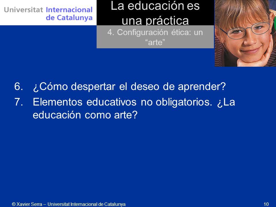 © Xavier Serra – Universitat Internacional de Catalunya10 La educación es una práctica 6.¿Cómo despertar el deseo de aprender.