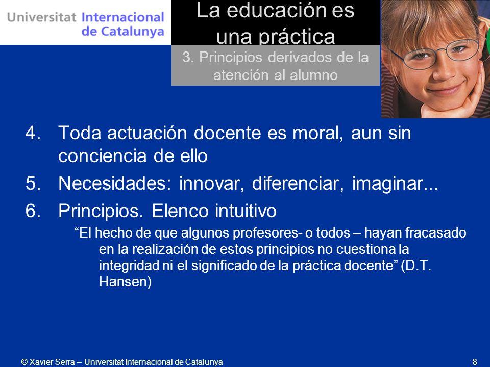 © Xavier Serra – Universitat Internacional de Catalunya8 La educación es una práctica 4.Toda actuación docente es moral, aun sin conciencia de ello 5.Necesidades: innovar, diferenciar, imaginar...