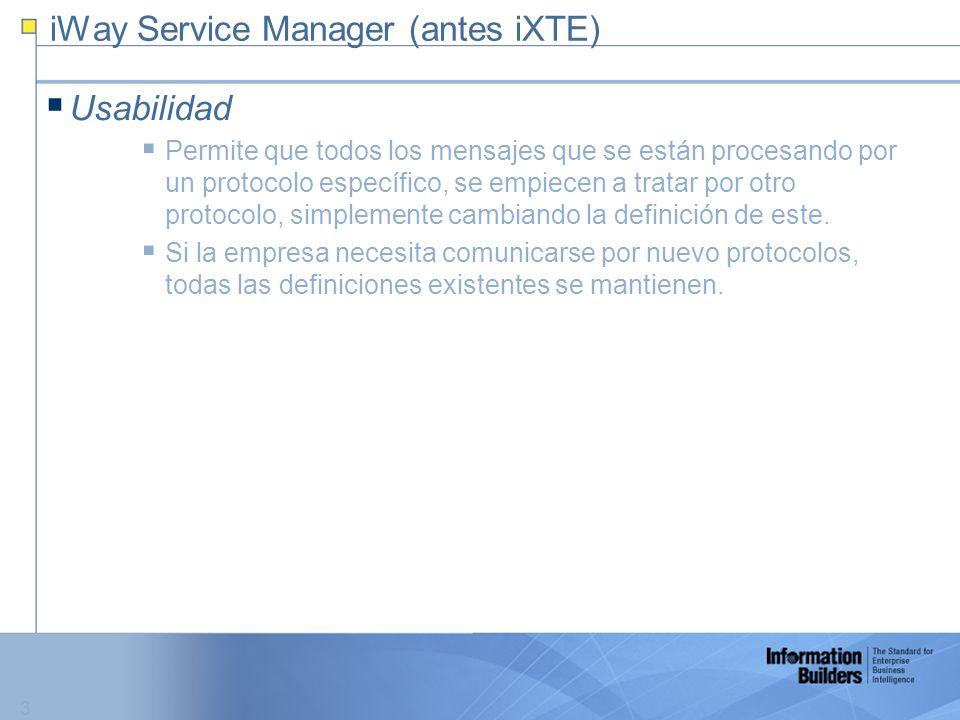 3 iWay Service Manager (antes iXTE) Usabilidad Permite que todos los mensajes que se están procesando por un protocolo específico, se empiecen a tratar por otro protocolo, simplemente cambiando la definición de este.