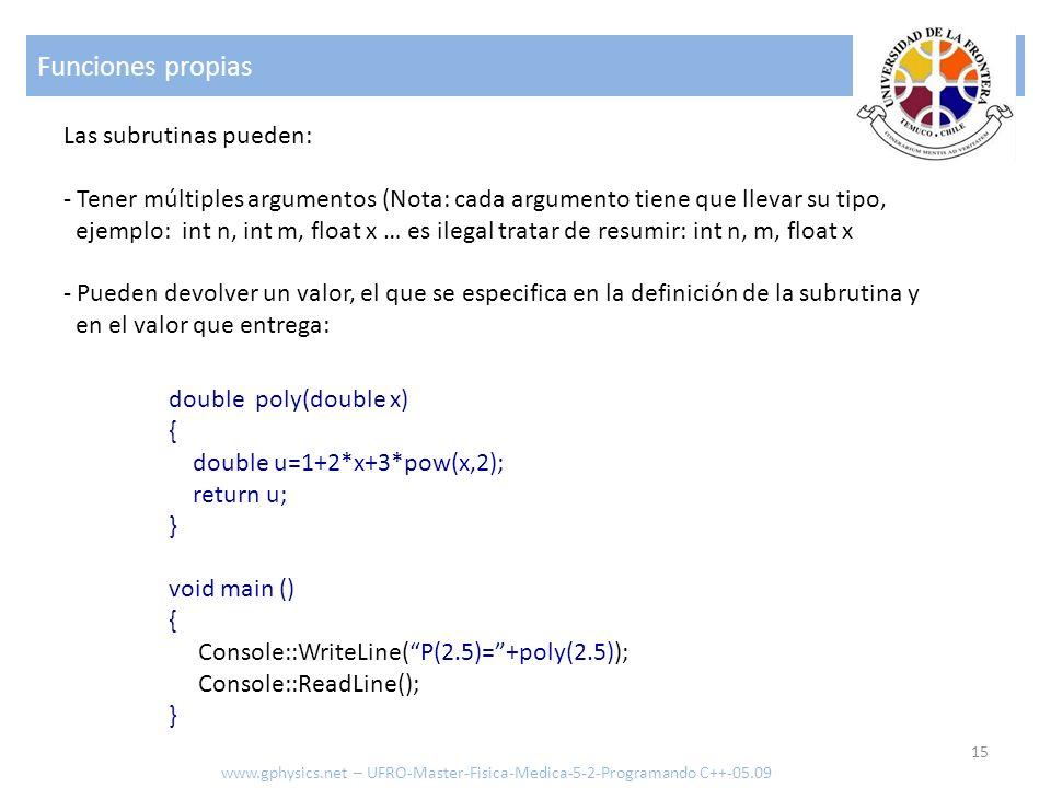 Funciones propias 15 www.gphysics.net – UFRO-Master-Fisica-Medica-5-2-Programando C++-05.09 Las subrutinas pueden: - Tener múltiples argumentos (Nota: