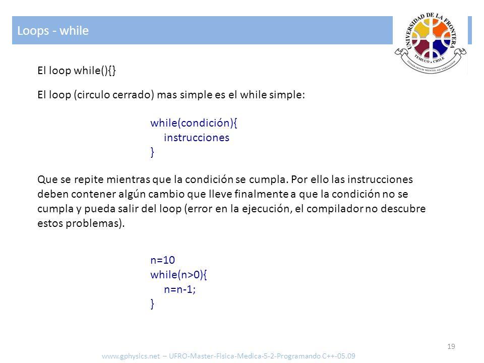 Loops - while 19 www.gphysics.net – UFRO-Master-Fisica-Medica-5-2-Programando C++-05.09 El loop while(){} El loop (circulo cerrado) mas simple es el w