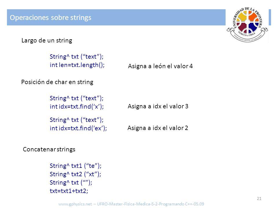 Operaciones sobre strings 21 www.gphysics.net – UFRO-Master-Fisica-Medica-5-2-Programando C++-05.09 Largo de un string String^ txt (text); int len=txt