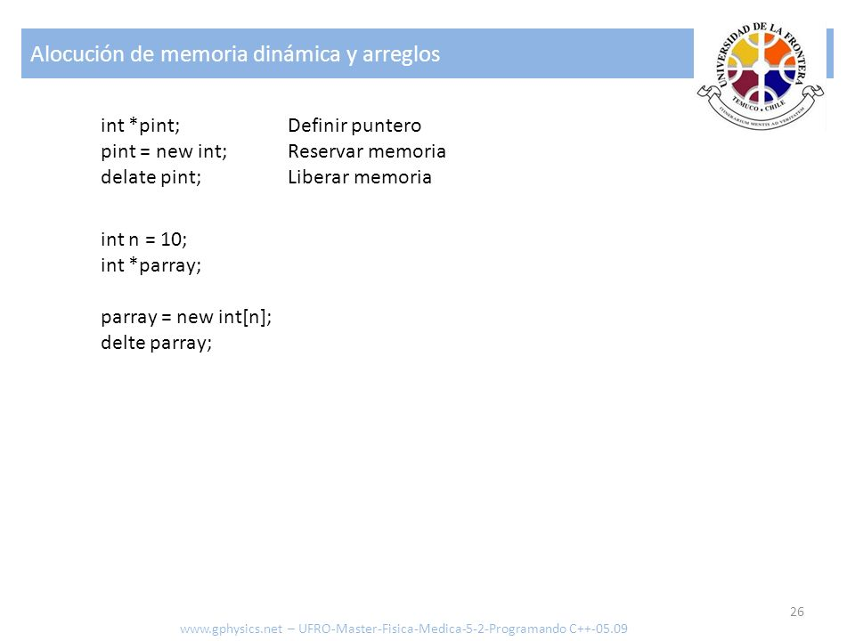 Alocución de memoria dinámica y arreglos 26 www.gphysics.net – UFRO-Master-Fisica-Medica-5-2-Programando C++-05.09 int *pint; pint = new int; delate p