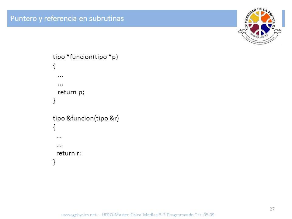 Puntero y referencia en subrutinas 27 www.gphysics.net – UFRO-Master-Fisica-Medica-5-2-Programando C++-05.09 tipo *funcion(tipo *p) {...... return p;