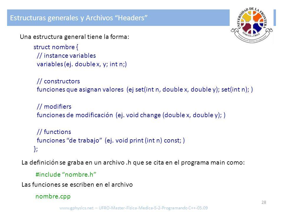 Estructuras generales y Archivos Headers 28 www.gphysics.net – UFRO-Master-Fisica-Medica-5-2-Programando C++-05.09 Una estructura general tiene la for
