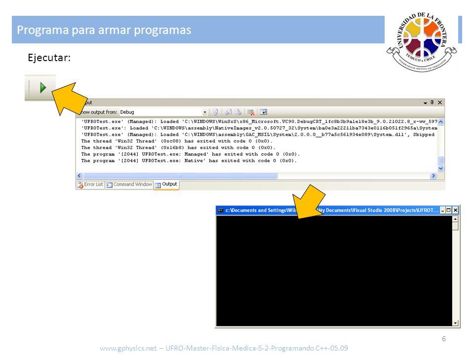Programa para armar programas 6 www.gphysics.net – UFRO-Master-Fisica-Medica-5-2-Programando C++-05.09 Ejecutar: