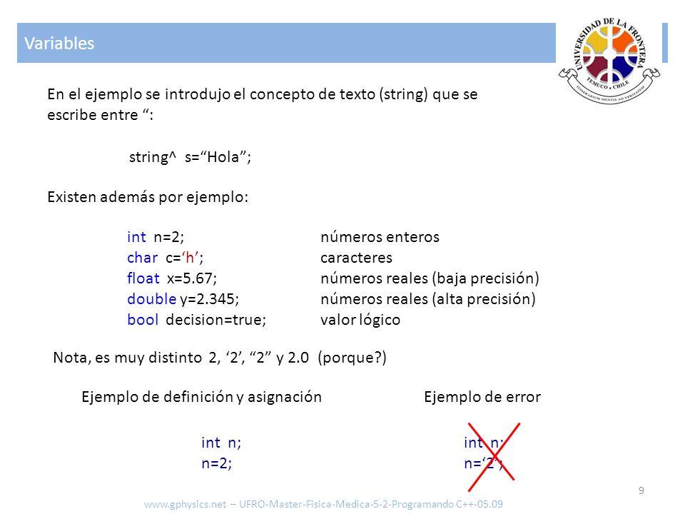 Variables 9 www.gphysics.net – UFRO-Master-Fisica-Medica-5-2-Programando C++-05.09 string^ s=Hola; En el ejemplo se introdujo el concepto de texto (st