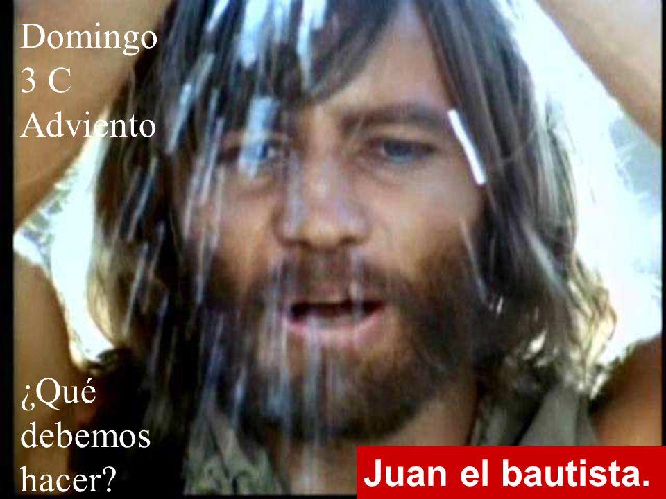 Juan el bautista. Domingo 3 C Adviento ¿Qué debemos hacer?
